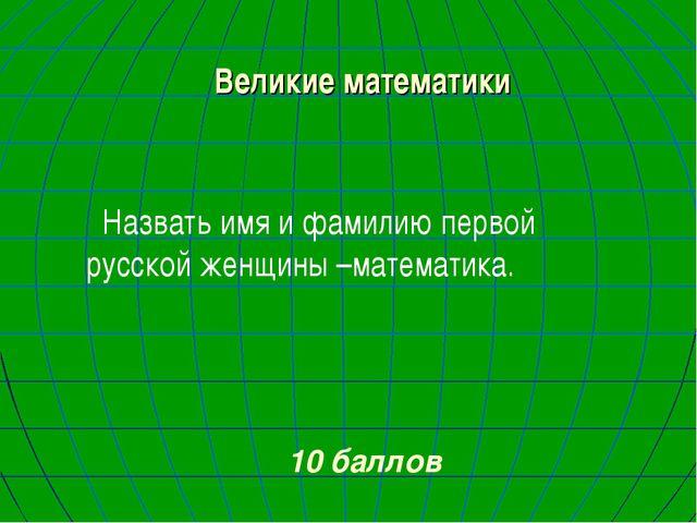 Великие математики Назвать имя и фамилию первой русской женщины –математика....
