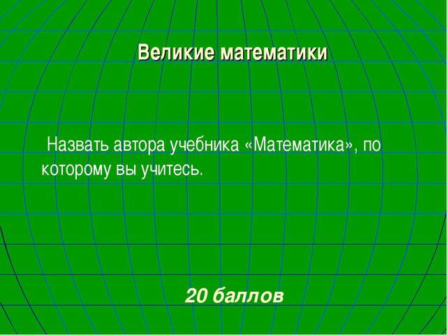 Великие математики Назвать автора учебника «Математика», по которому вы учите...