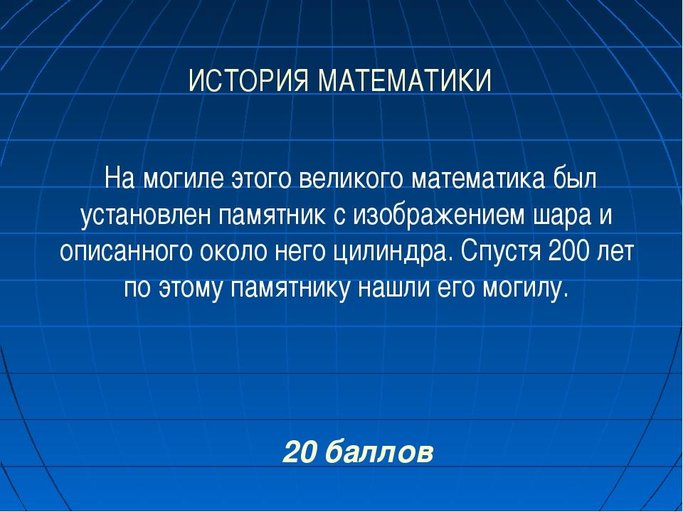 ИСТОРИЯ МАТЕМАТИКИ 20 баллов На могиле этого великого математика был установл...