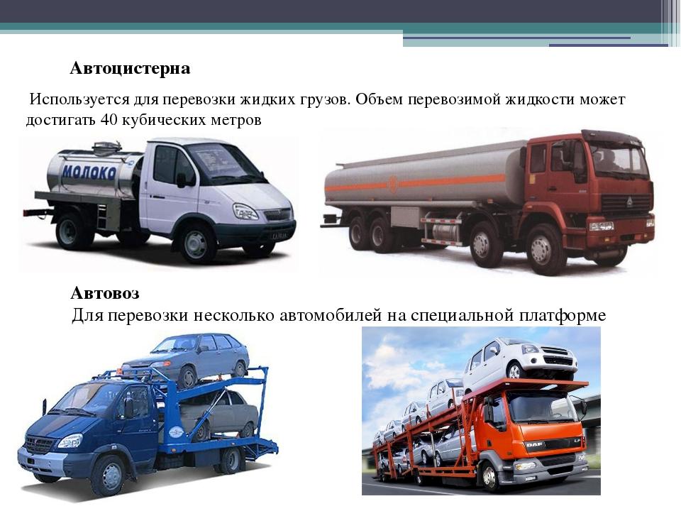 Автоцистерна Используется для перевозки жидких грузов. Объем перевозимой жид...