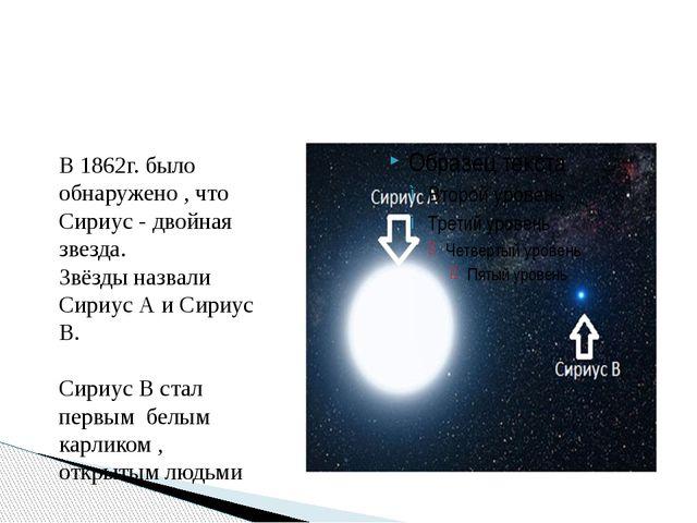 В 1862г. было обнаружено , что Сириус - двойная звезда. Звёзды назвали Сириу...