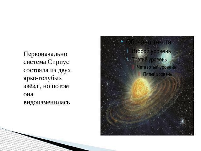 Первоначально система Сириус состояла из двух ярко-голубых звёзд , но потом...