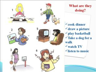 What are they doing? cook dinner draw a picture play basketball Take a dog fo