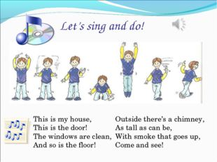 Let's sing and do! This is my house, This is the door! The windows are clean,