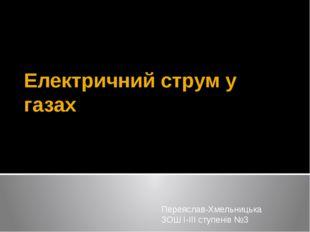 Електричний струм у газах Переяслав-Хмельницька ЗОШ І-ІІІ ступенів №3