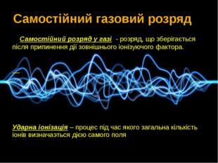 Самостійний розряд у газі - розряд, що зберігається після припинення дії зов