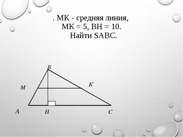 . МК - средняя линия, МК = 5, ВН = 10. Найти SАВС. Н