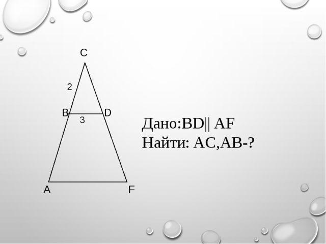 Дано:BD|| AF Найти: AC,AB-? 3 2 F D C B A