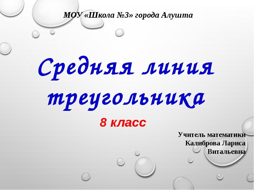 МОУ «Школа №3» города Алушта Средняя линия треугольника 8 класс Учитель матем...