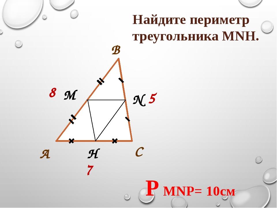 С В А М N H 8 5 7 Найдите периметр треугольника МNH. P MNP= 10см
