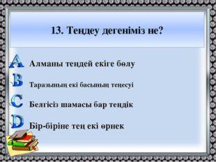 13. Теңдеу дегеніміз не? Алманы теңдей екіге бөлу Таразының екі басының теңес