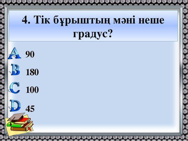 4. Тік бұрыштың мәні неше градус? 90 180 100 45