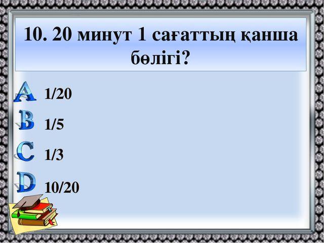 10. 20 минут 1 сағаттың қанша бөлігі? 1/20 1/5 1/3 10/20