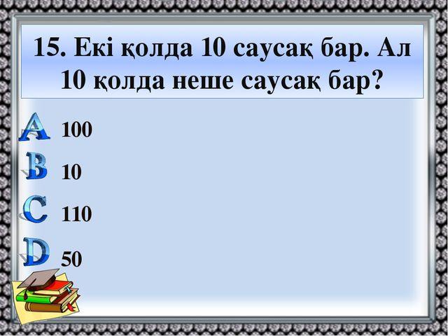 15. Екі қолда 10 саусақ бар. Ал 10 қолда неше саусақ бар? 100 10 110 50