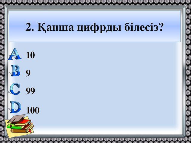 2. Қанша цифрды білесіз? 10 9 99 100