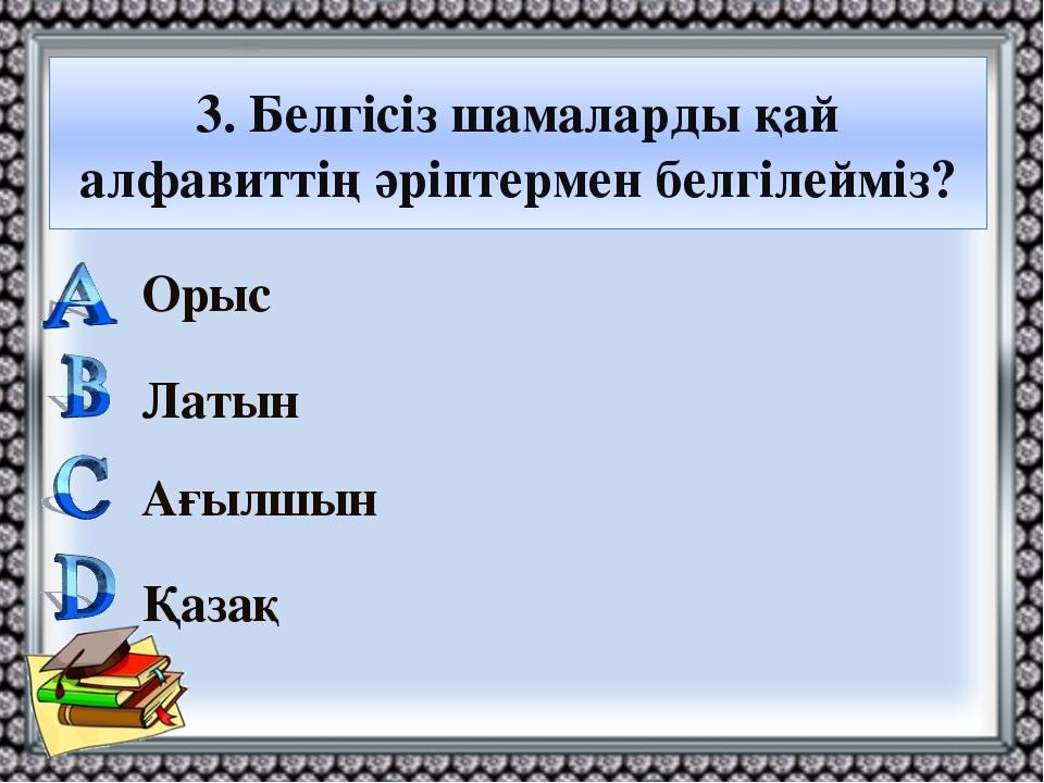 3. Белгісіз шамаларды қай алфавиттің әріптермен белгілейміз? Орыс Латын Ағылш...