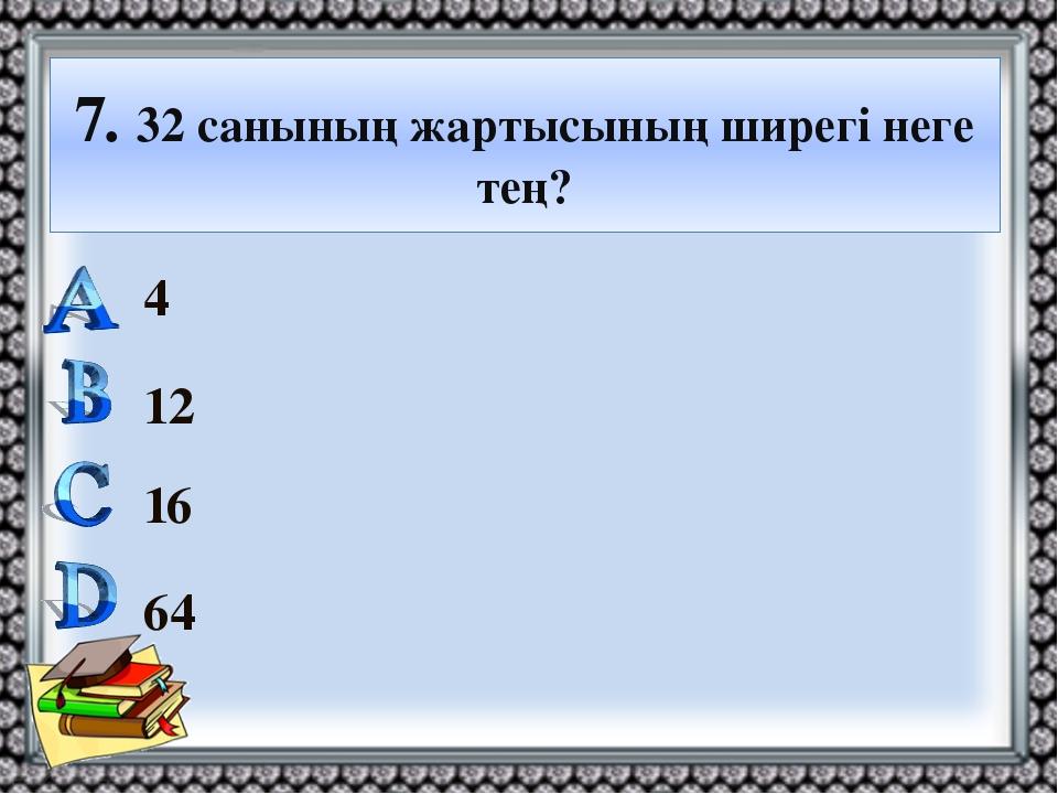 7. 32 санының жартысының ширегі неге тең? 4 12 16 64
