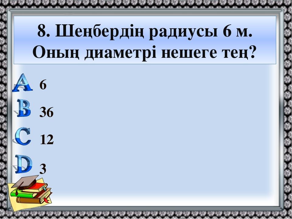 8. Шеңбердің радиусы 6 м. Оның диаметрі нешеге тең? 6 36 12 3