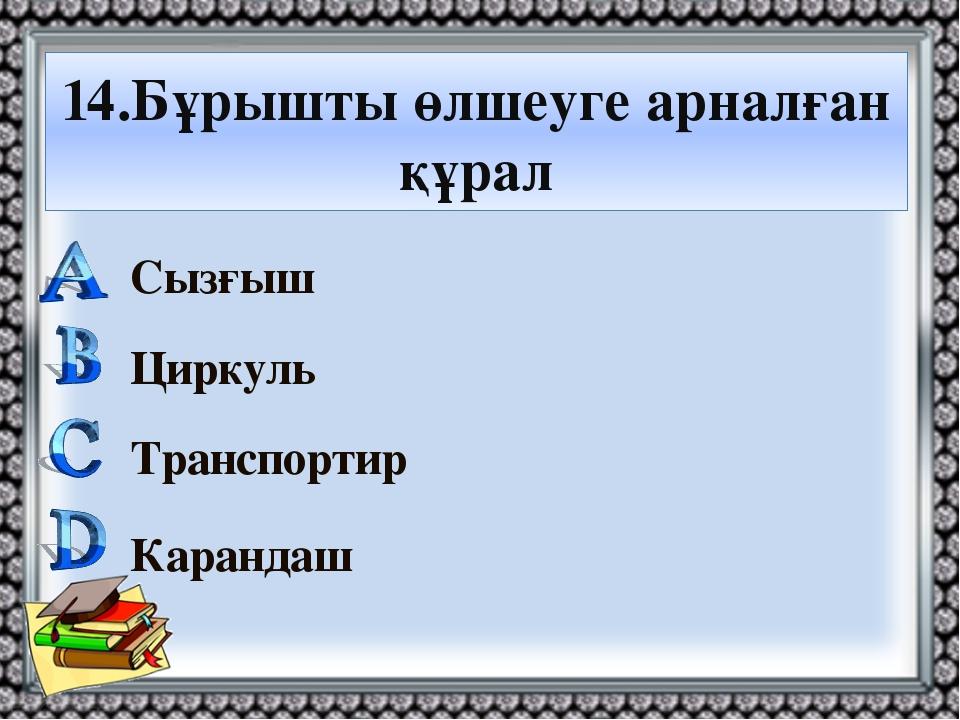 14.Бұрышты өлшеуге арналған құрал Сызғыш Циркуль Транспортир Карандаш