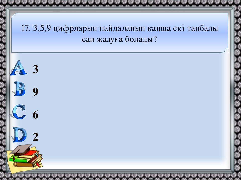 3 9 6 2 17. 3,5,9 цифрларын пайдаланып қанша екі таңбалы сан жазуға болады?