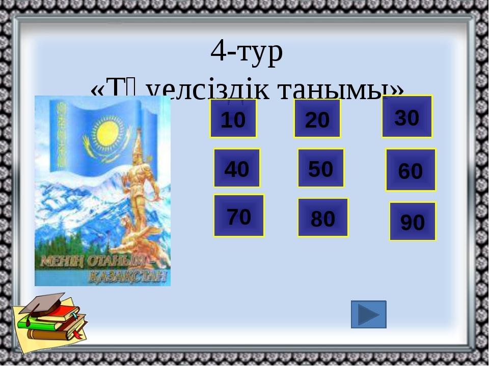 4-тур «Тәуелсіздік танымы» 60 10 70 80 90 20 30 40 50