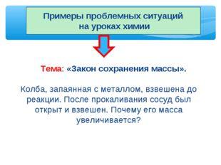 Примеры проблемных ситуаций на уроках химии Тема: «Закон сохранения массы». К