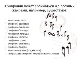 Симфония может сближаться и с прочими жанрами, например, существуют: симфонии