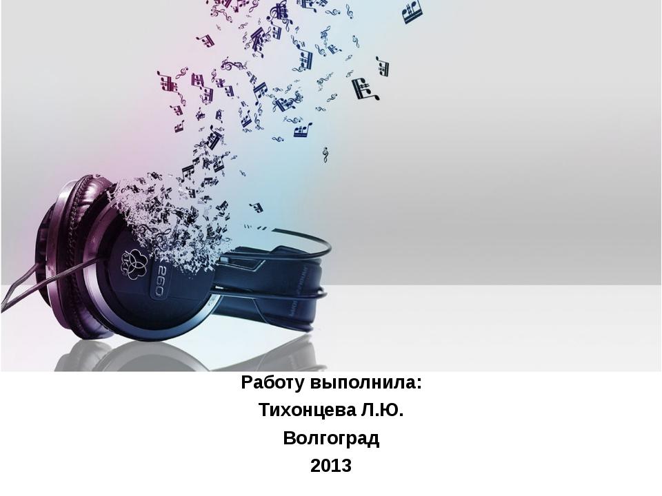 Работу выполнила: Тихонцева Л.Ю. Волгоград 2013