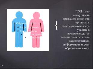 ПОЛ – это совокупность признаков и свойств организма, обеспечивающая его учас