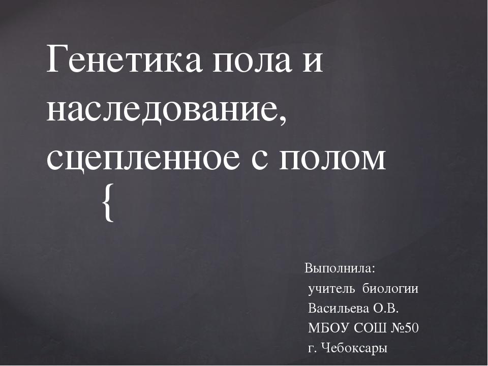 Генетика пола и наследование, сцепленное с полом Выполнила: учитель биологии...