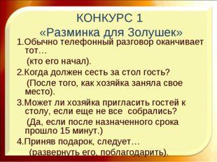 КОНКУРС 1 «Разминка для Золушек» 1.Обычно телефонный разговор оканчивает тот