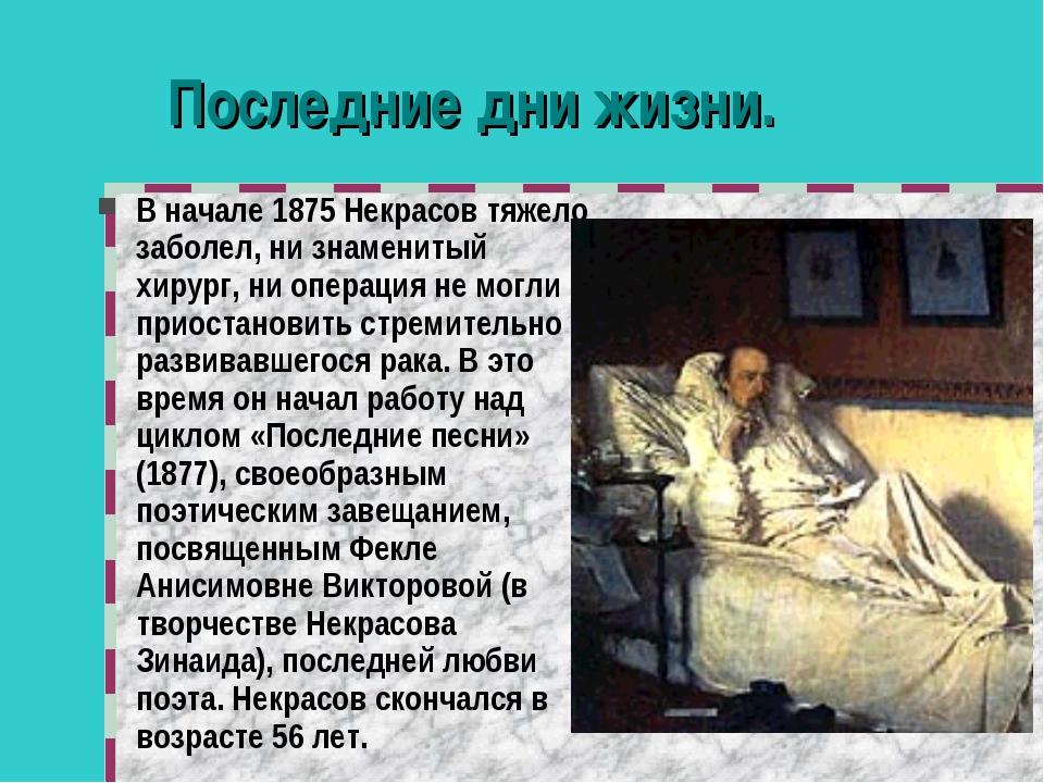 Последние дни жизни. В начале 1875 Некрасов тяжело заболел, ни знаменитый хир...