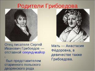 Родители Грибоедова Отец писателя Сергей Иванович Грибоедов — отставной секу