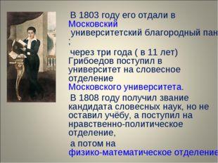 В 1803 году его отдали в Московский университетский благородный пансион; чер