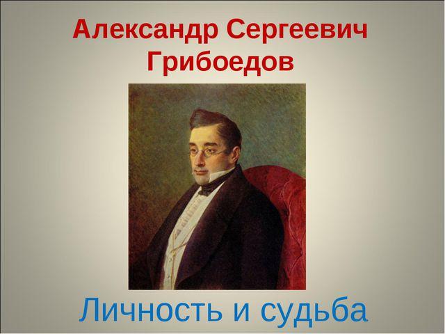 Александр Сергеевич Грибоедов Личность и судьба