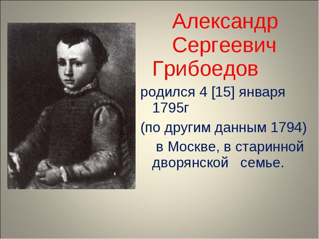Александр Сергеевич Грибоедов родился 4 [15] января 1795г (по другим данн...