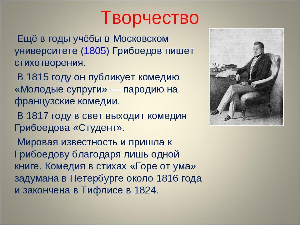 Творчество Ещё в годы учёбы в Московском университете (1805) Грибоедов пишет...