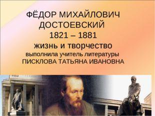 ФЁДОР МИХАЙЛОВИЧ ДОСТОЕВСКИЙ 1821 – 1881 жизнь и творчество выполнила учитель