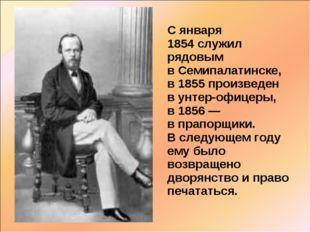 С января 1854служил рядовым вСемипалатинске, в1855произведен вунтер-офи