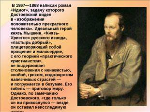 В 1867—1868 написан роман «Идиот», задачу которого Достоевский видел в«изо