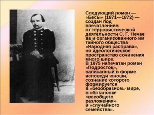 Следующий роман— «Бесы» (1871—1872) — создан под впечатлением оттеррористи