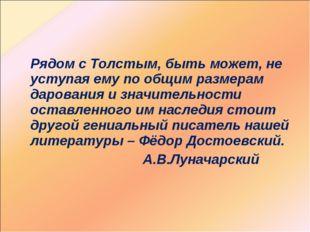 Рядом с Толстым, быть может, не уступая ему по общим размерам дарования и зн