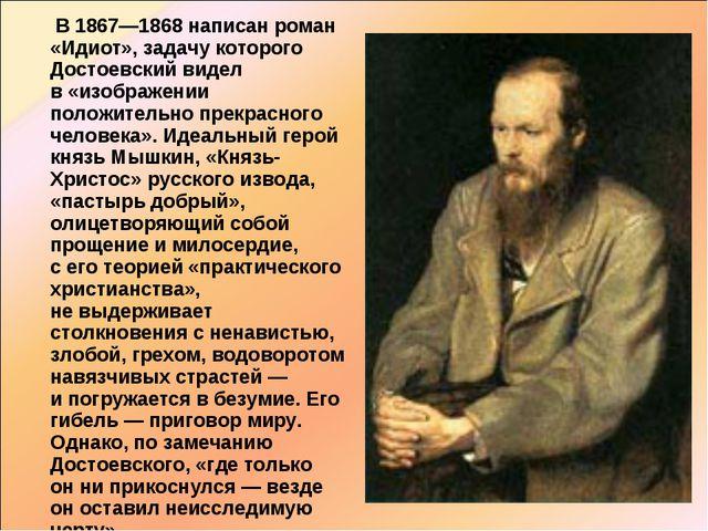 В 1867—1868 написан роман «Идиот», задачу которого Достоевский видел в«изо...