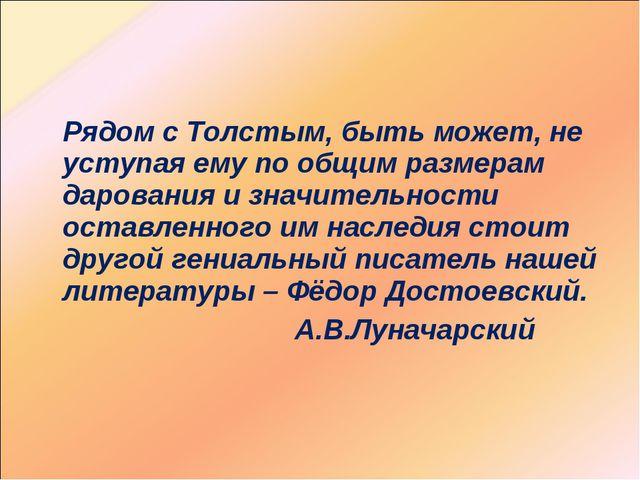 Рядом с Толстым, быть может, не уступая ему по общим размерам дарования и зн...