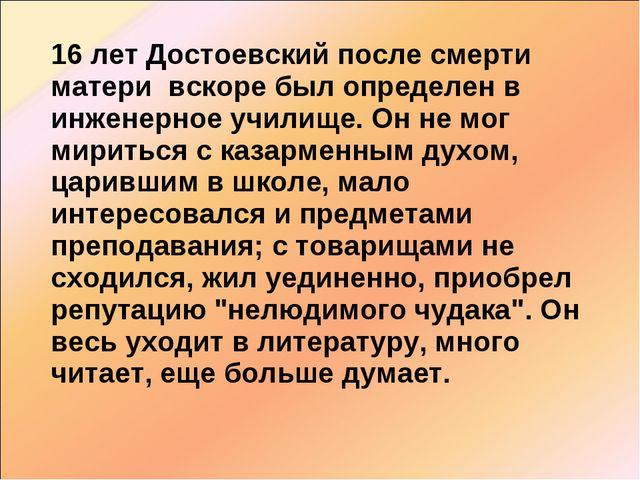 16 лет Достоевский после смерти матери вскоре был определен в инженерное учи...