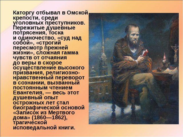 Каторгу отбывал вОмской крепости, среди уголовных преступников. Пережитые д...