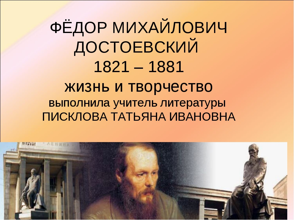 ФЁДОР МИХАЙЛОВИЧ ДОСТОЕВСКИЙ 1821 – 1881 жизнь и творчество выполнила учитель...