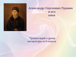 Александр Сергеевич Пушкин и его няня Презентация к уроку литературы в 5 классе