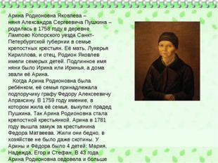 Арина Родионовна Яковлева – няняАлександра Сергеевича Пушкина– родилась в 1