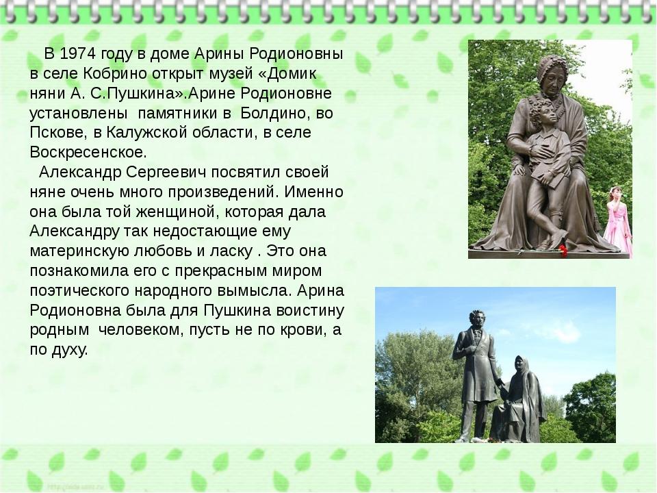В 1974 году в доме Арины Родионовны в селе Кобрино открыт музей «Домик няни...